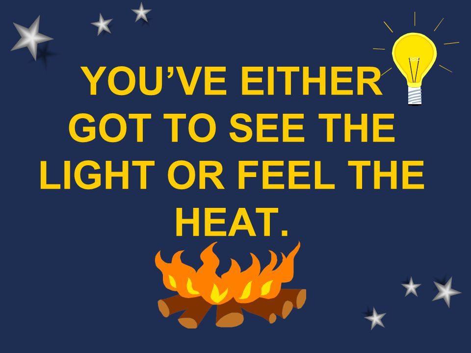 YOU'VE EITHER GOT TO SEE THE LIGHT OR FEEL THE HEAT.
