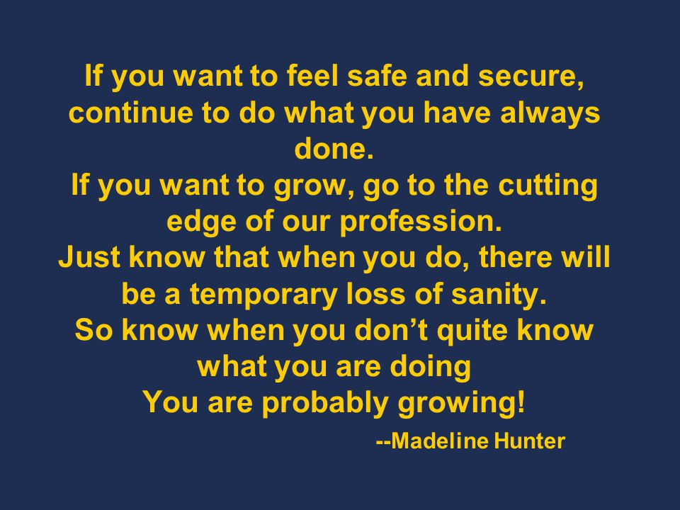 If you want to feel safe and secure, continue to do what you have always done. If you want to grow, go to the cutting edge of our profession. Just know that when you do, there will be a temporary loss of sanity. So know when you don't quite know what you are doing You are probably growing! --Madeline Hunter