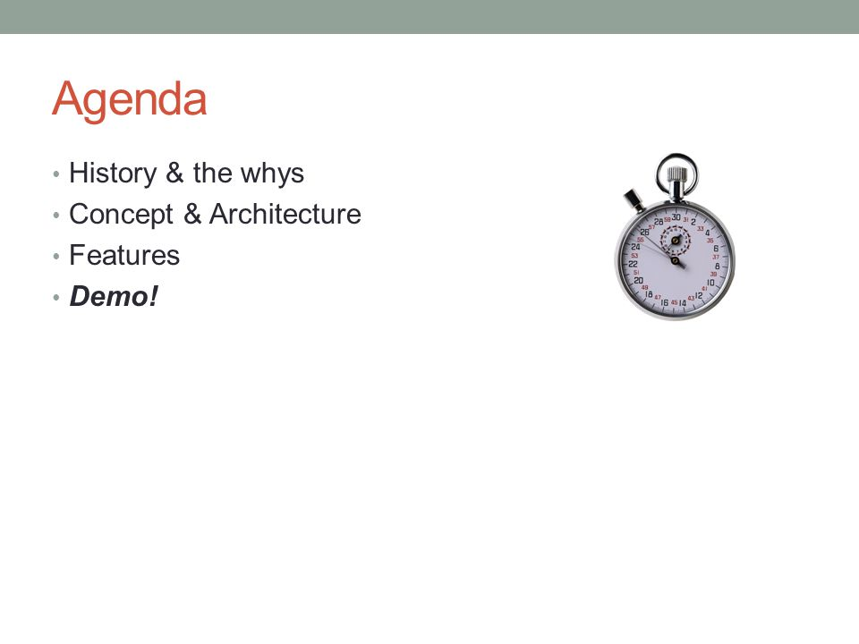 Agenda History & the whys Concept & Architecture Features Demo!