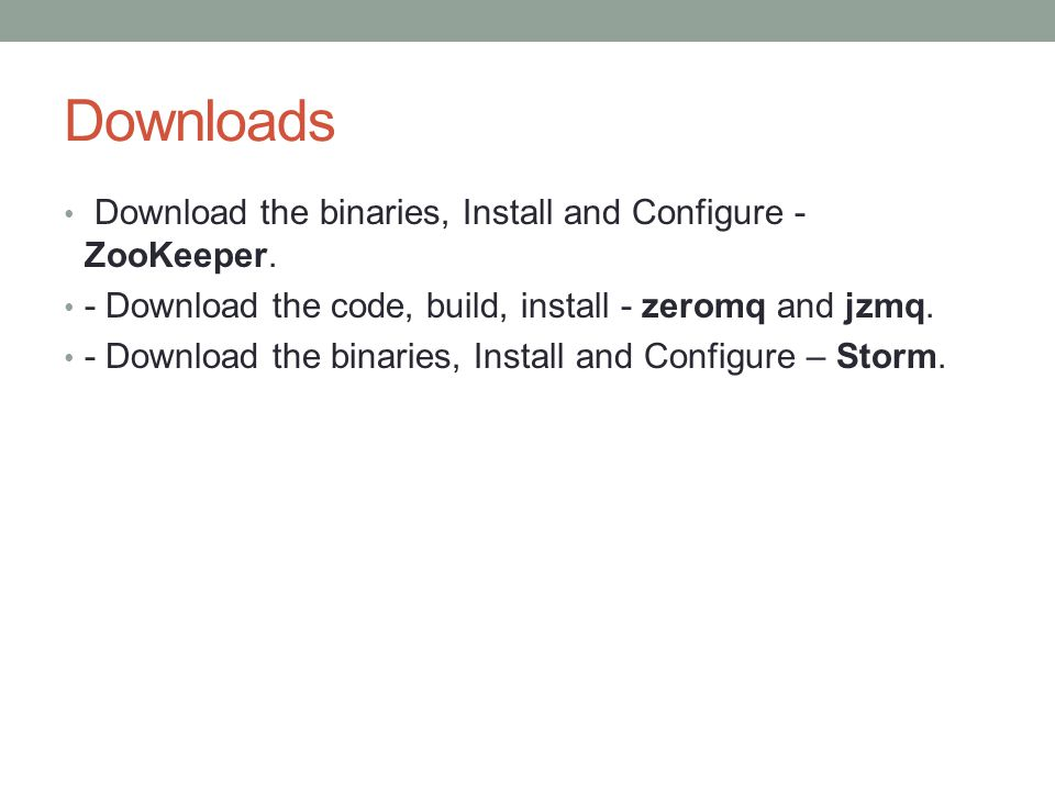 Downloads Download the binaries, Install and Configure - ZooKeeper.