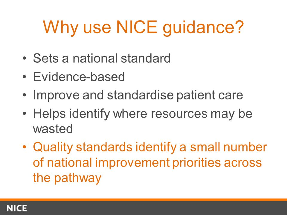 Why use NICE guidance Sets a national standard Evidence-based