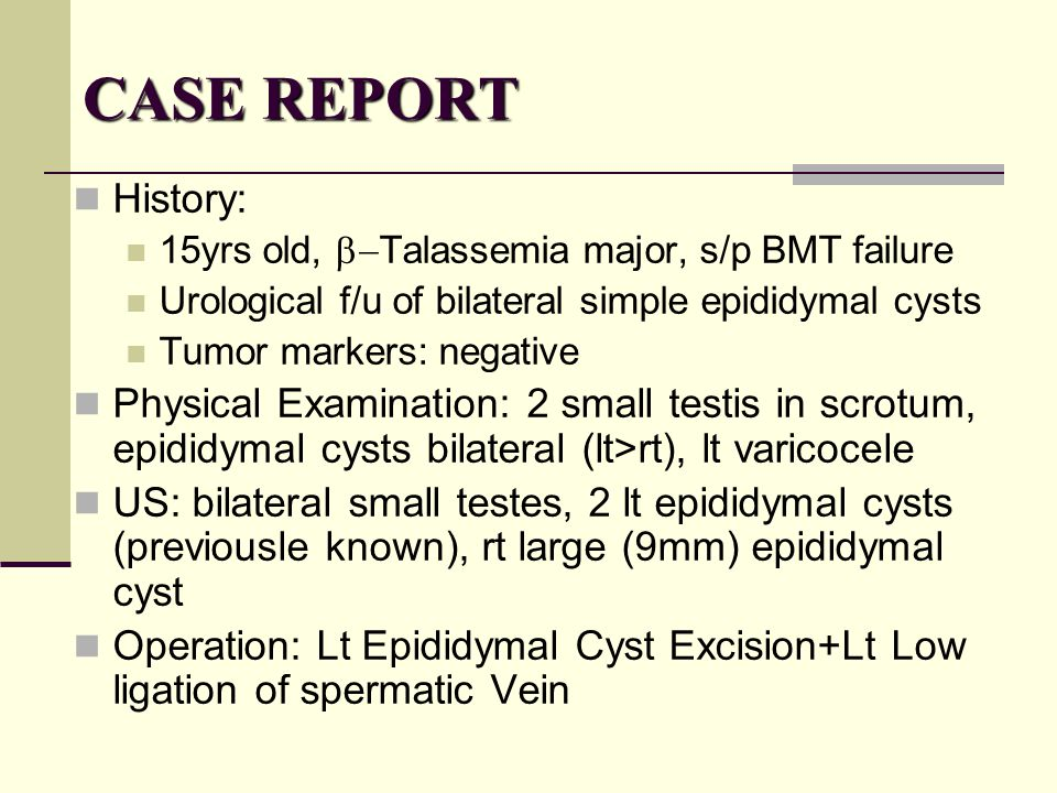 CASE REPORT History: 15yrs old, b-Talassemia major, s/p BMT failure. Urological f/u of bilateral simple epididymal cysts.