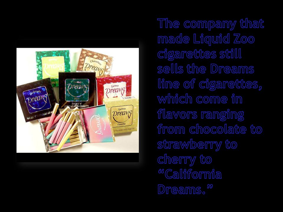 The company that made Liquid Zoo cigarettes still sells the Dreams line of cigarettes, which come in flavors ranging from chocolate to strawberry to cherry to California Dreams.