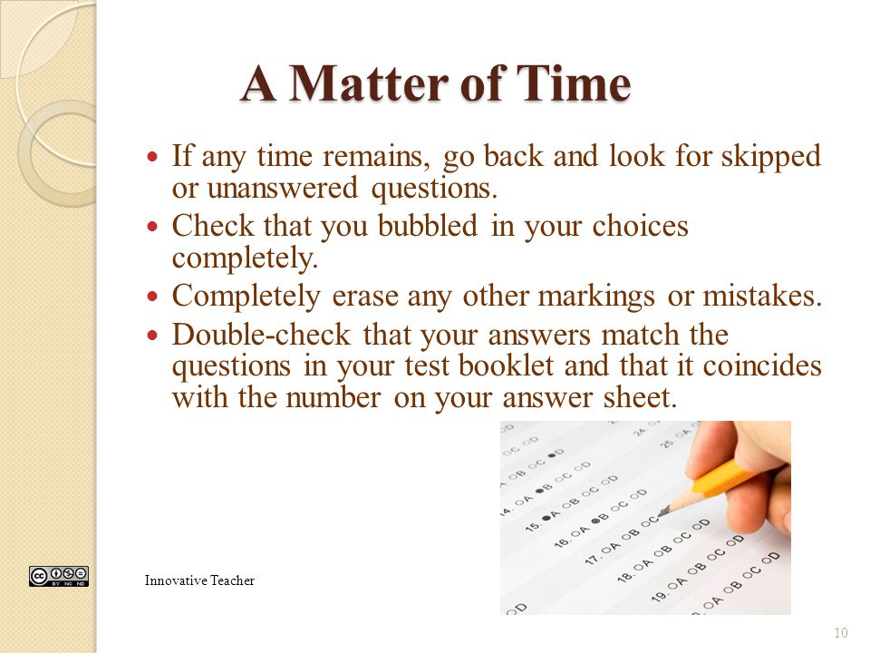 A Matter of Time If any time remains, go back and look for skipped or unanswered questions. Check that you bubbled in your choices completely.