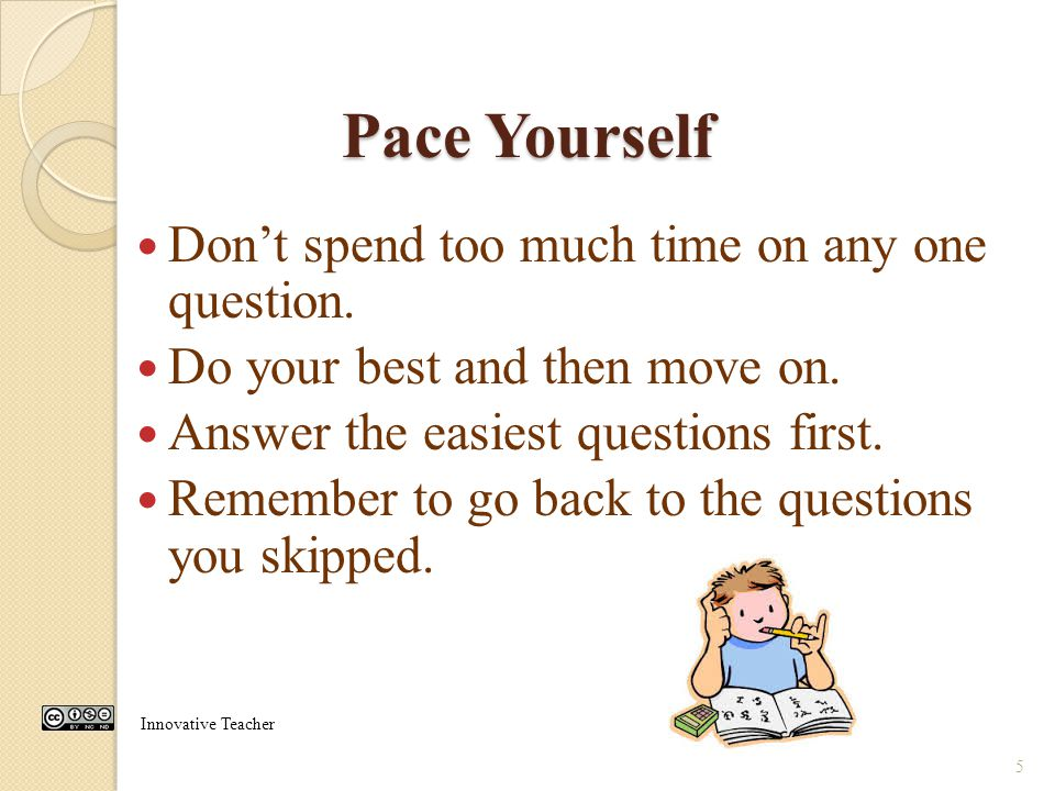 Pace Yourself Don't spend too much time on any one question.