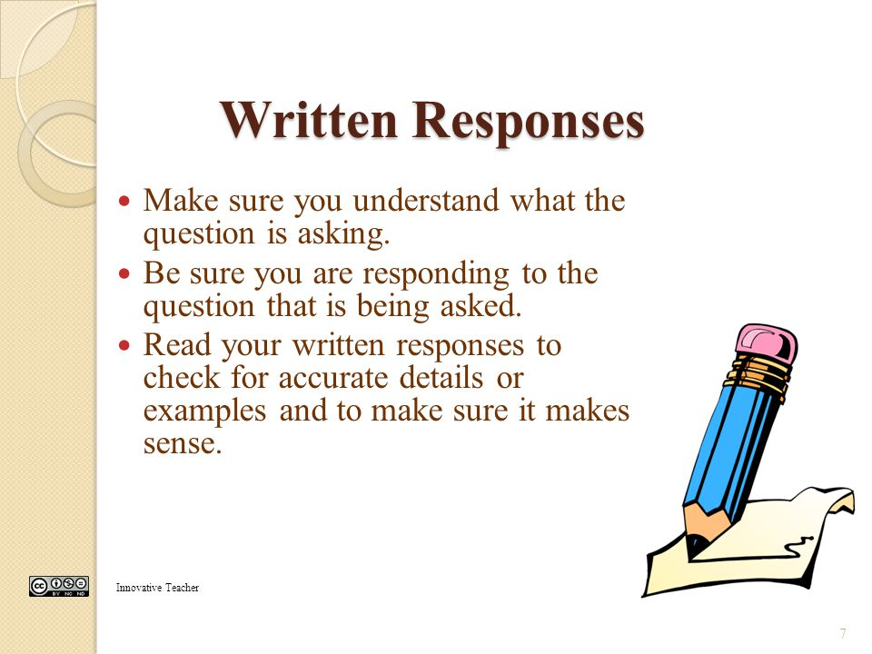 Written Responses Make sure you understand what the question is asking. Be sure you are responding to the question that is being asked.