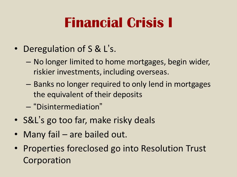 Financial Crisis I Deregulation of S & L's.
