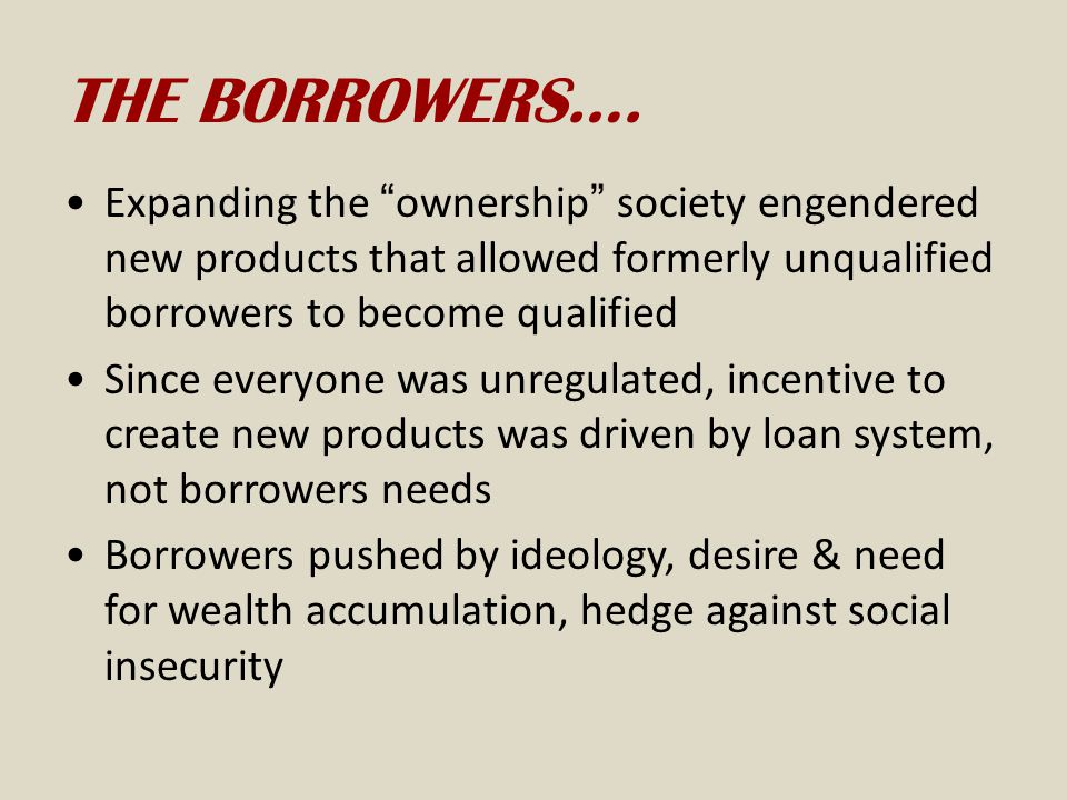THE BORROWERS…. Expanding the ownership society engendered new products that allowed formerly unqualified borrowers to become qualified.
