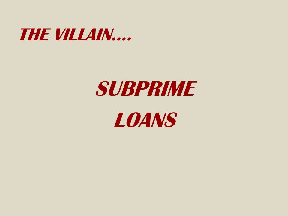 THE VILLAIN…. SUBPRIME LOANS