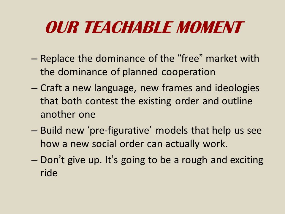 OUR TEACHABLE MOMENT Replace the dominance of the free market with the dominance of planned cooperation.