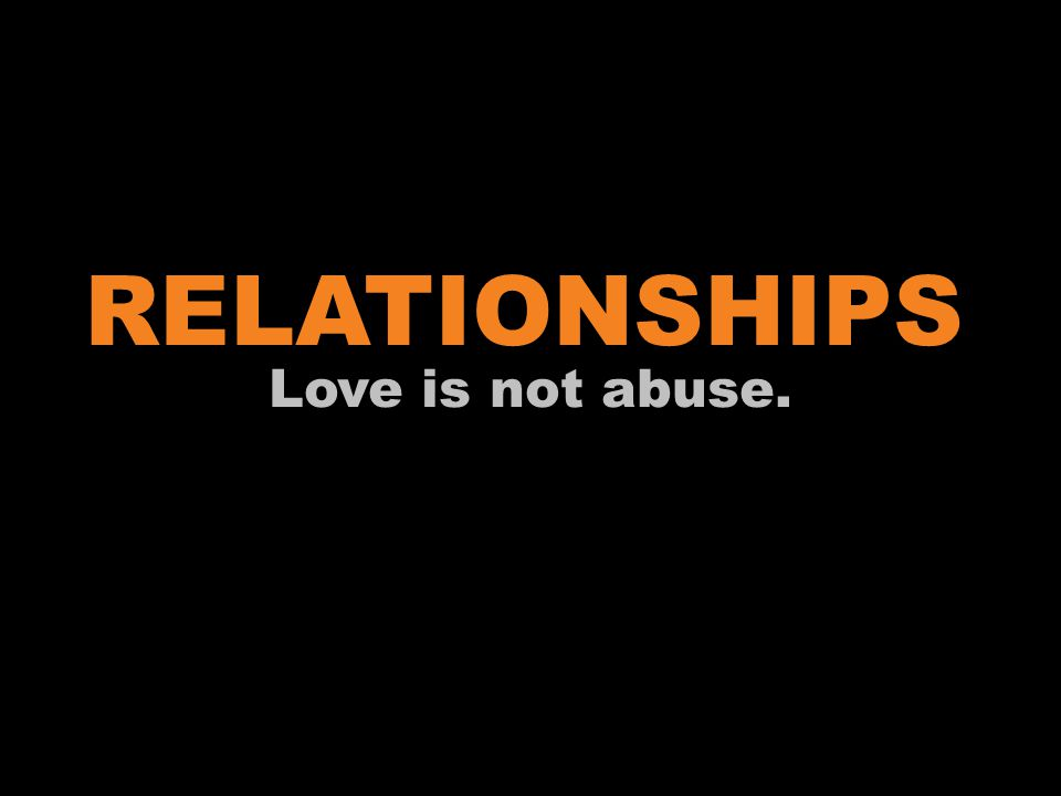 RELATIONSHIPS Love is not abuse. Additional Information