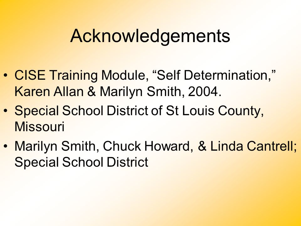 Acknowledgements CISE Training Module, Self Determination, Karen Allan & Marilyn Smith, 2004. Special School District of St Louis County, Missouri.
