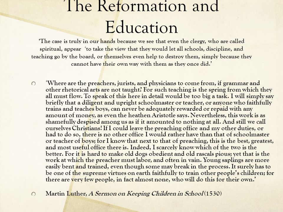 The Reformation and Education 'The case is truly in our hands because we see that even the clergy, who are called spiritual, appear 'to take the view that they would let all schools, discipline, and teaching go by the board, or themselves even help to destroy them, simply because they cannot have their own way with them as they once did.'