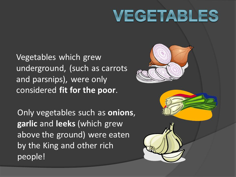 Vegetables Vegetables which grew underground, (such as carrots and parsnips), were only considered fit for the poor.