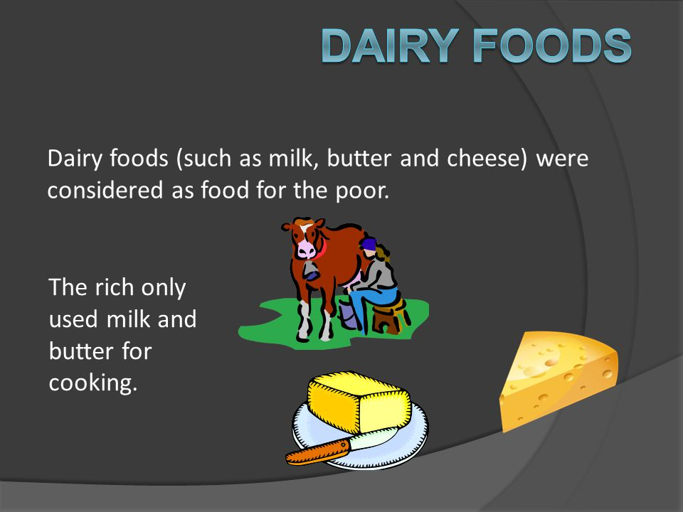 Dairy foods Dairy foods (such as milk, butter and cheese) were considered as food for the poor.