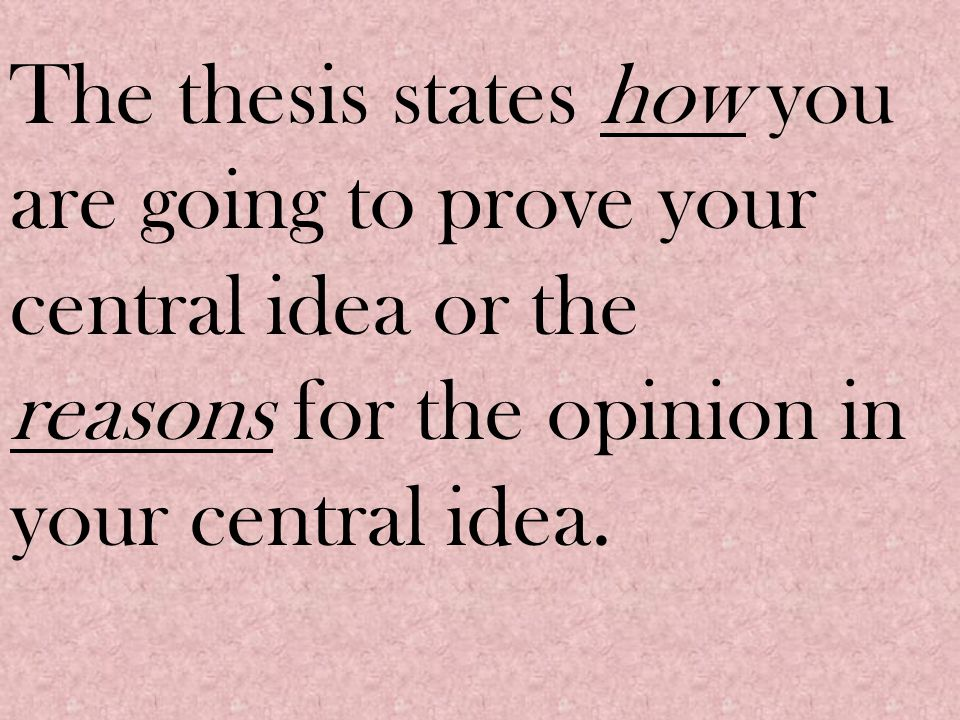 The thesis states how you are going to prove your central idea or the reasons for the opinion in your central idea.