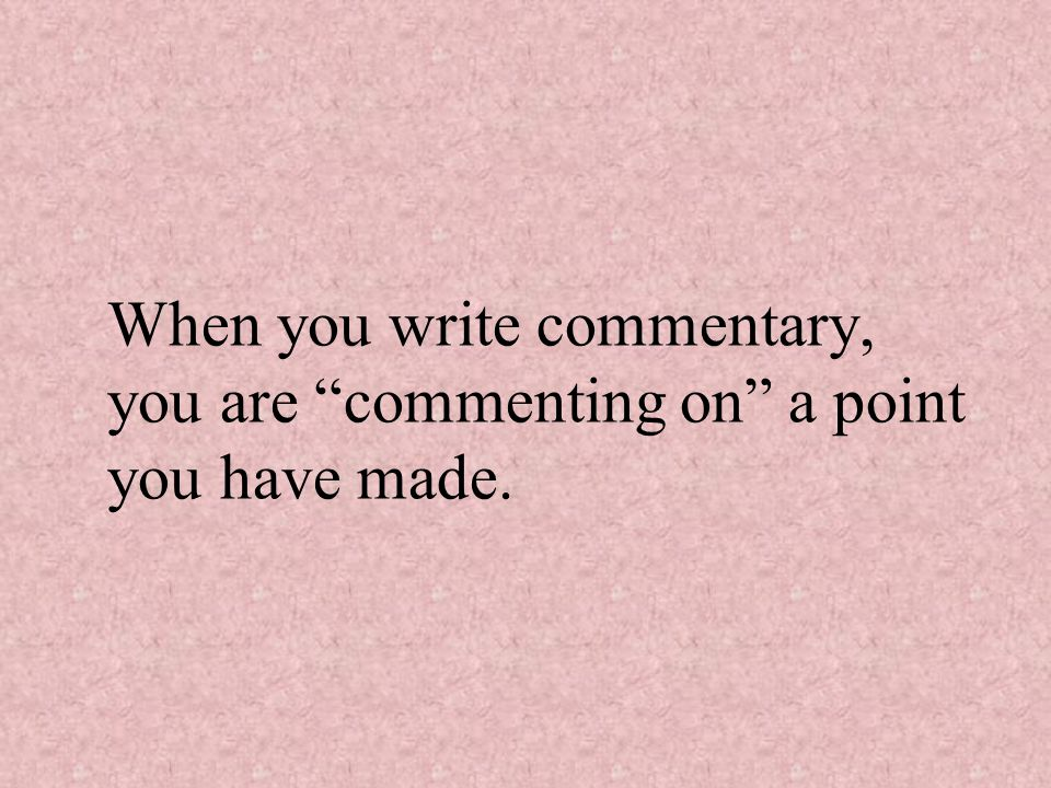 When you write commentary, you are commenting on a point you have made.
