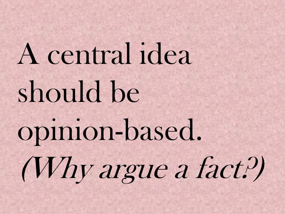 A central idea should be opinion-based. (Why argue a fact )