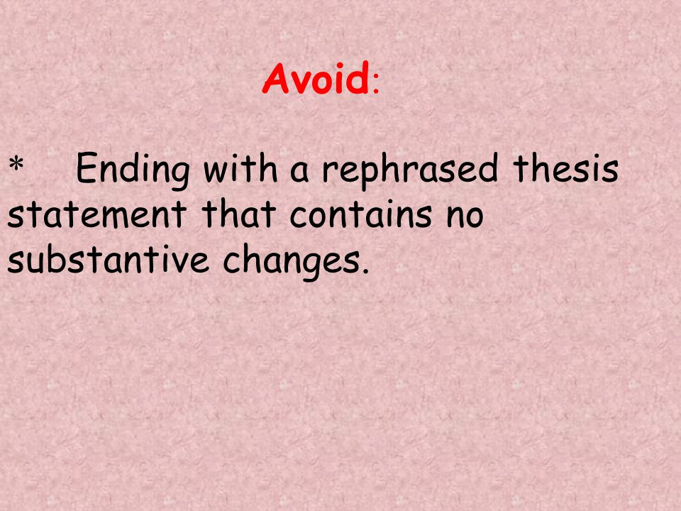 Avoid: * Ending with a rephrased thesis statement that contains no substantive changes.
