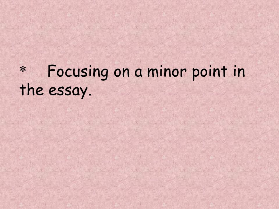 * Focusing on a minor point in the essay.