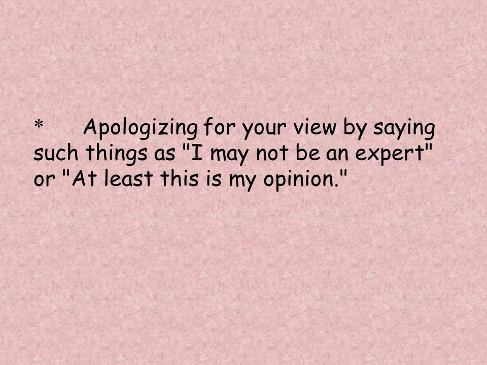 * Apologizing for your view by saying such things as I may not be an expert or At least this is my opinion.