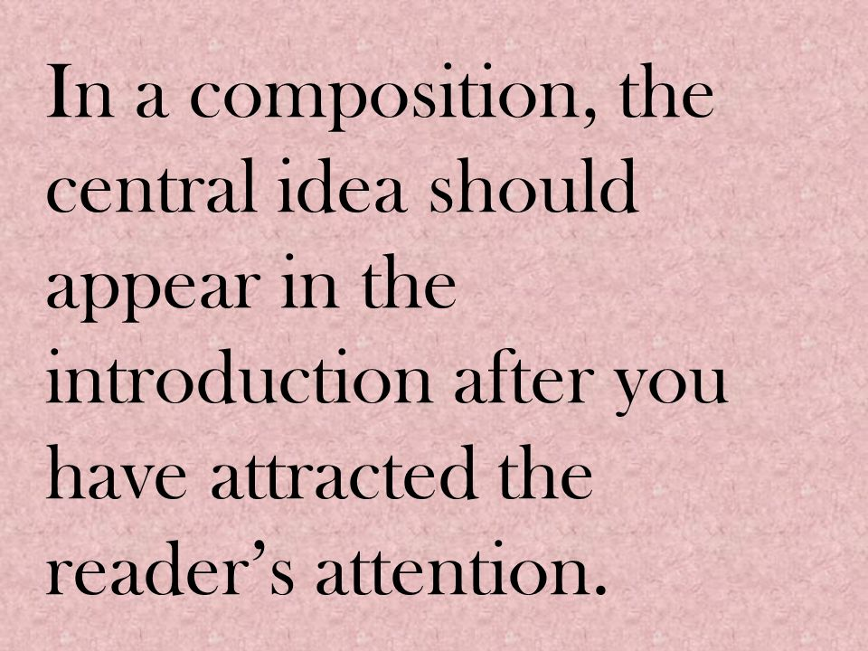 In a composition, the central idea should appear in the introduction after you have attracted the reader's attention.