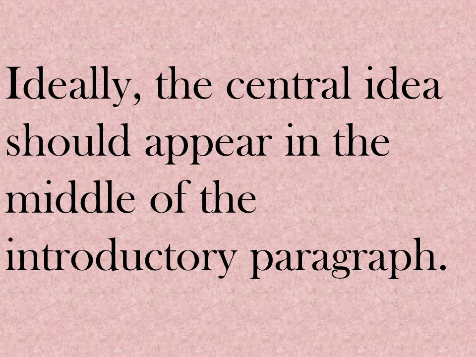 Ideally, the central idea should appear in the middle of the introductory paragraph.