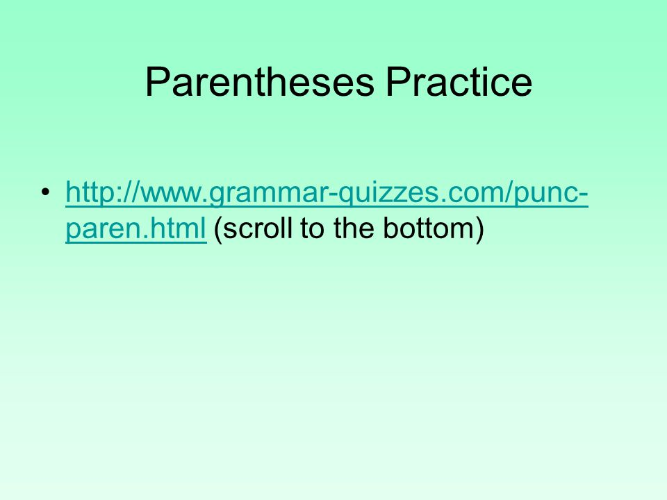 Parentheses Practice http://www.grammar-quizzes.com/punc-paren.html (scroll to the bottom)