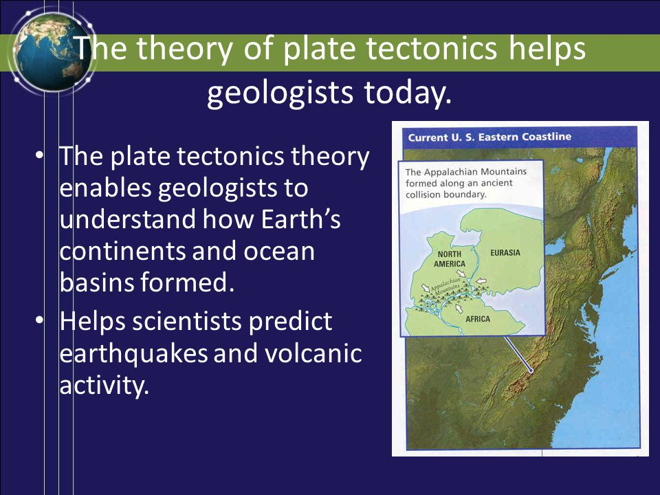 The theory of plate tectonics helps geologists today.