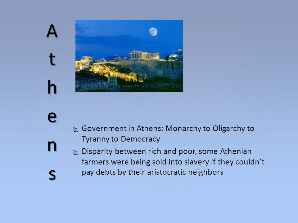Athens Government in Athens: Monarchy to Oligarchy to Tyranny to Democracy.