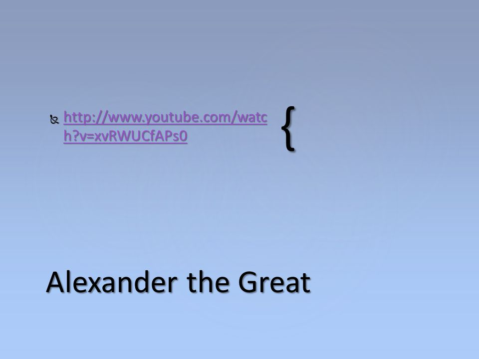 http://www.youtube.com/watch v=xvRWUCfAPs0 Alexander the Great