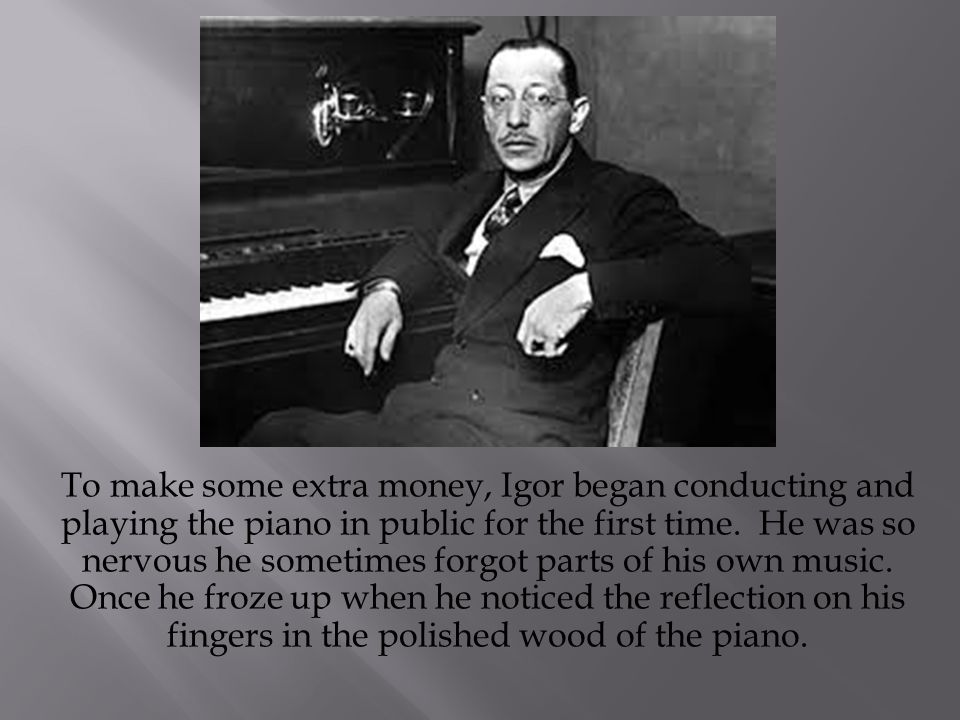 To make some extra money, Igor began conducting and playing the piano in public for the first time.