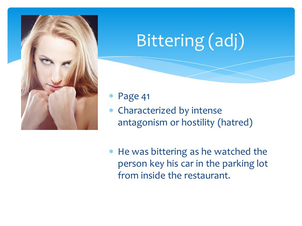 Bittering (adj) Page 41. Characterized by intense antagonism or hostility (hatred)