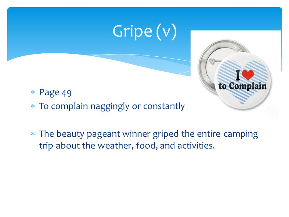 Gripe (v) Page 49 To complain naggingly or constantly