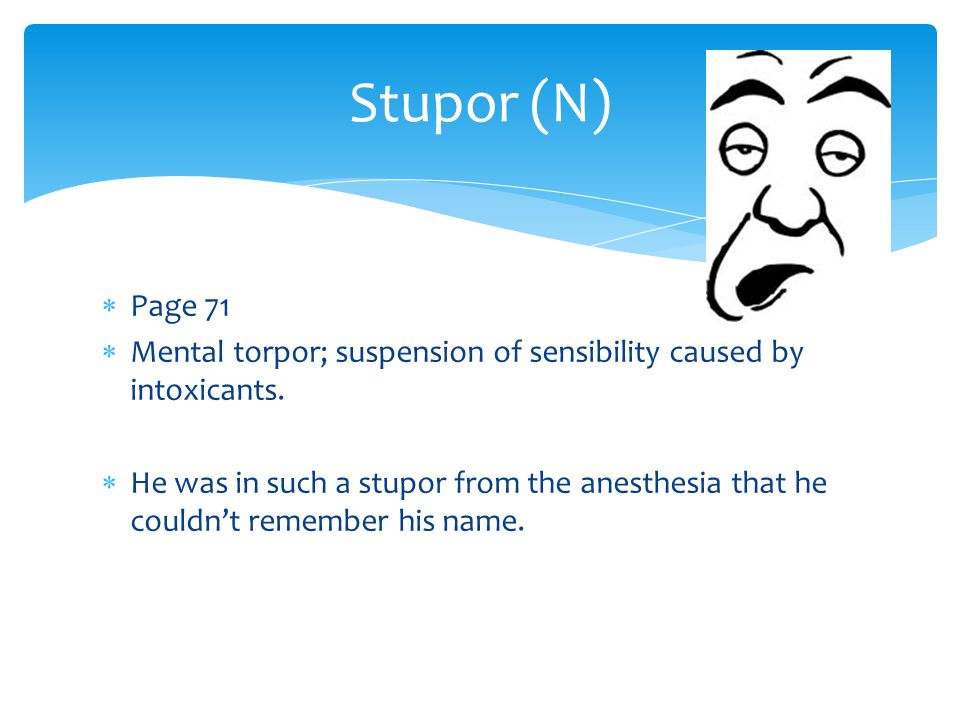 Stupor (N) Page 71. Mental torpor; suspension of sensibility caused by intoxicants.