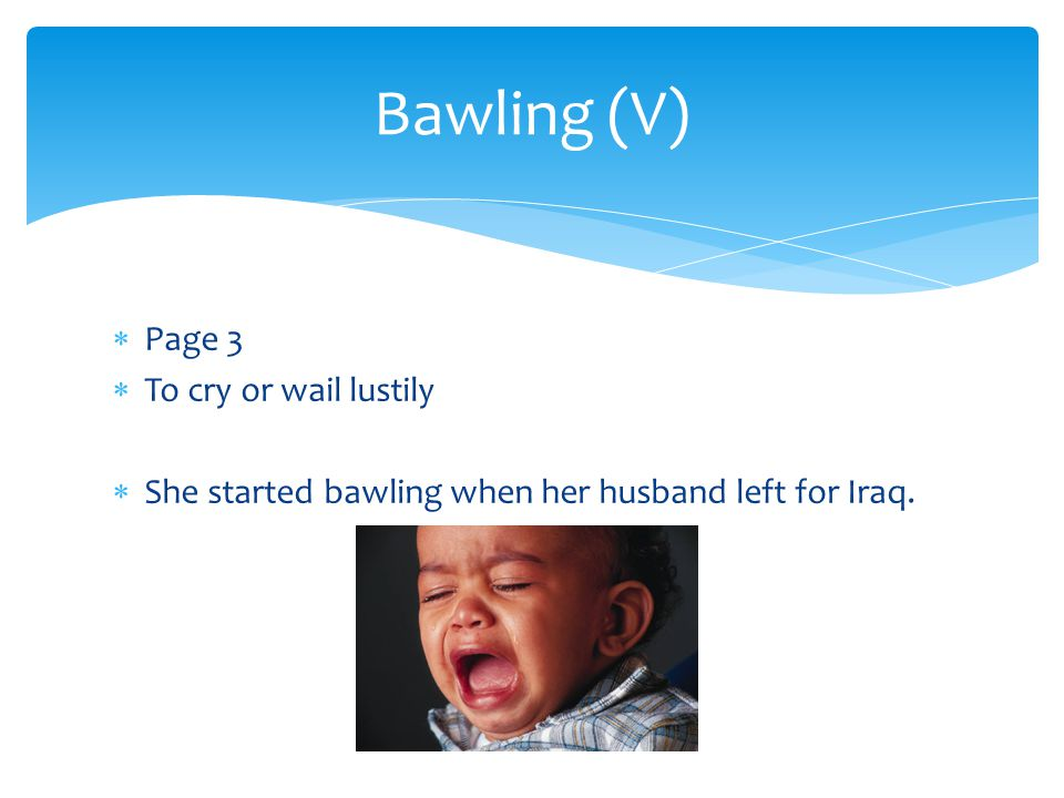 Bawling (V) Page 3 To cry or wail lustily