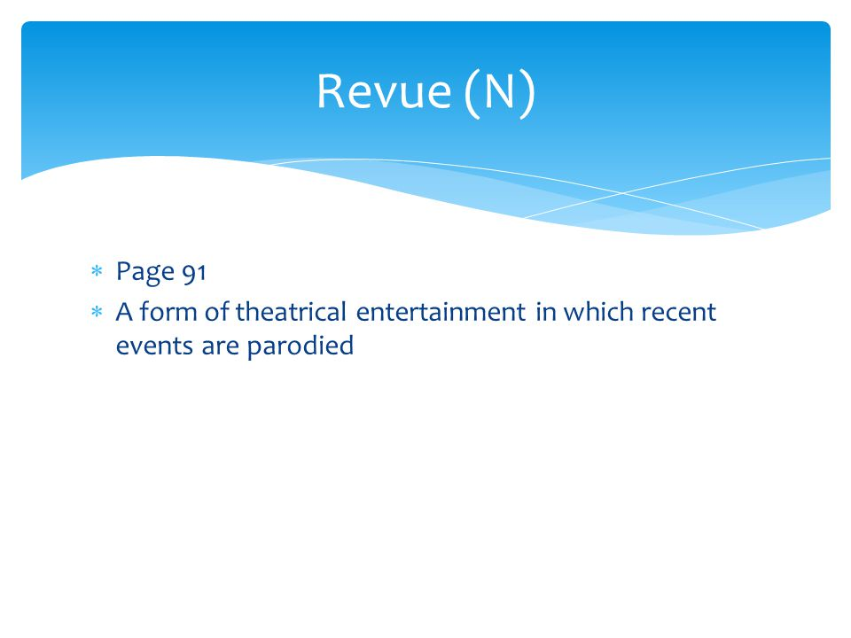 Revue (N) Page 91 A form of theatrical entertainment in which recent events are parodied