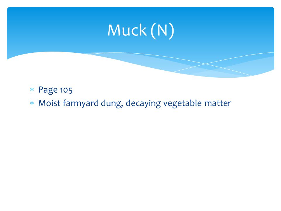Muck (N) Page 105 Moist farmyard dung, decaying vegetable matter