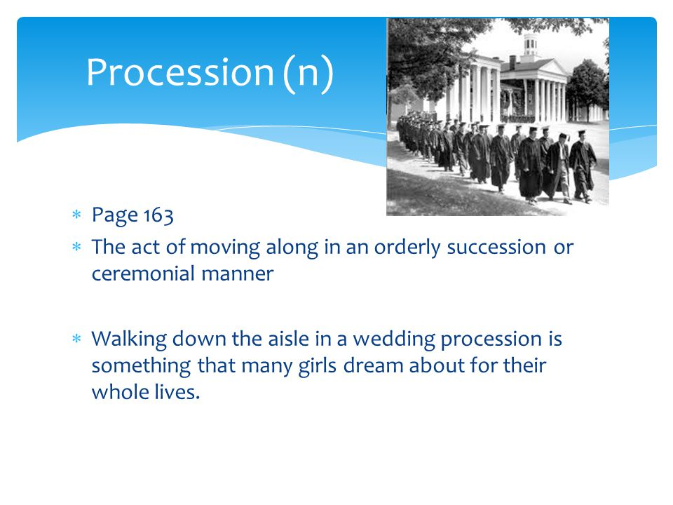 Procession (n) Page 163. The act of moving along in an orderly succession or ceremonial manner.