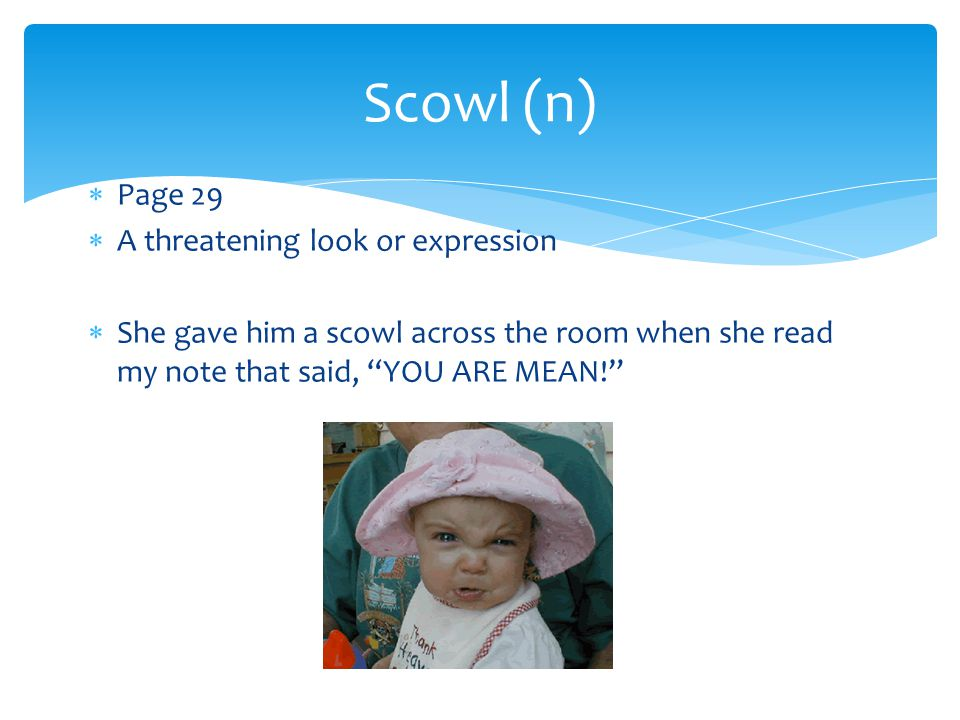 Scowl (n) Page 29 A threatening look or expression