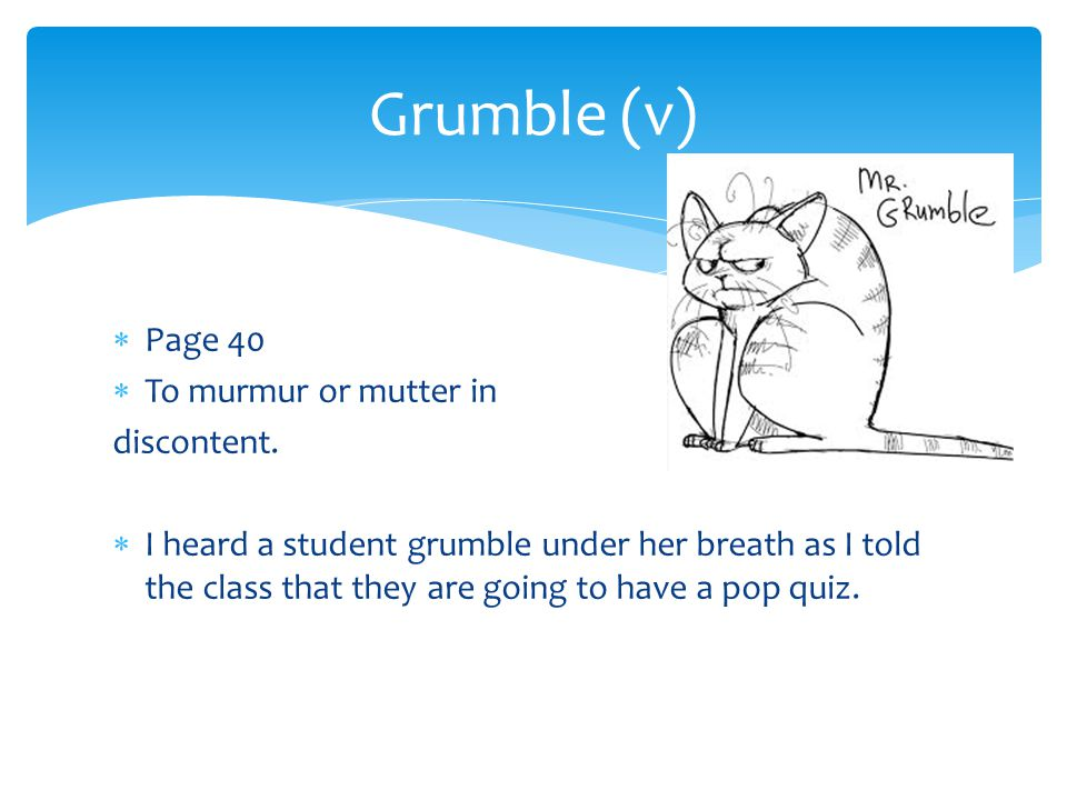 Grumble (v) Page 40 To murmur or mutter in discontent.