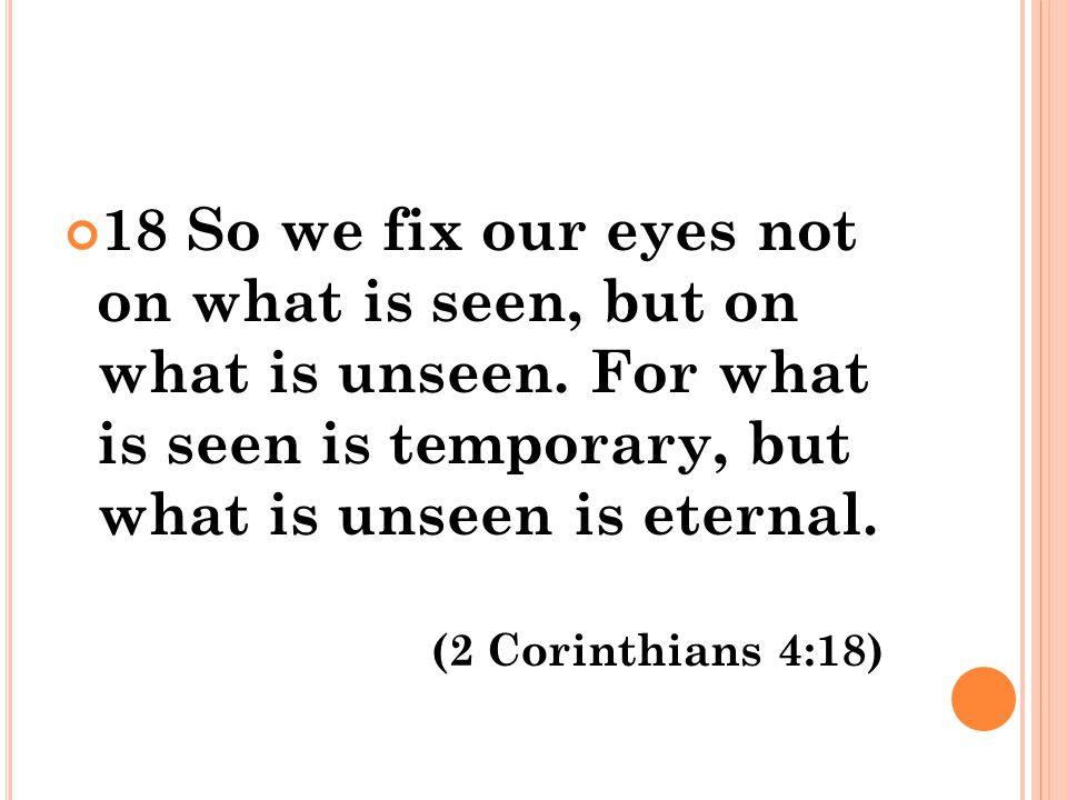 18 So we fix our eyes not on what is seen, but on what is unseen