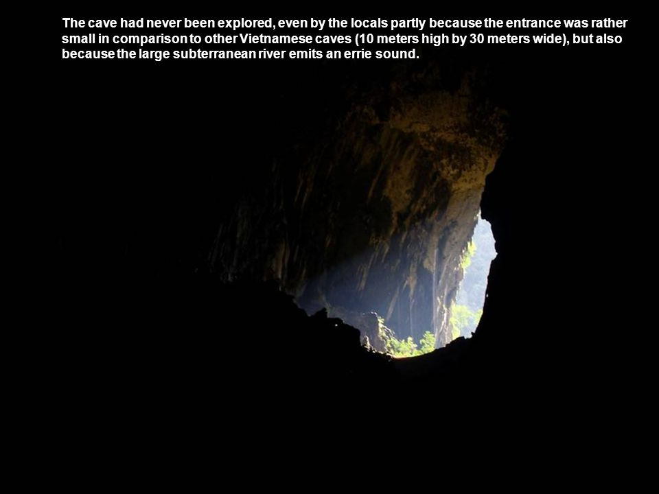 The cave had never been explored, even by the locals partly because the entrance was rather small in comparison to other Vietnamese caves (10 meters high by 30 meters wide), but also because the large subterranean river emits an errie sound.