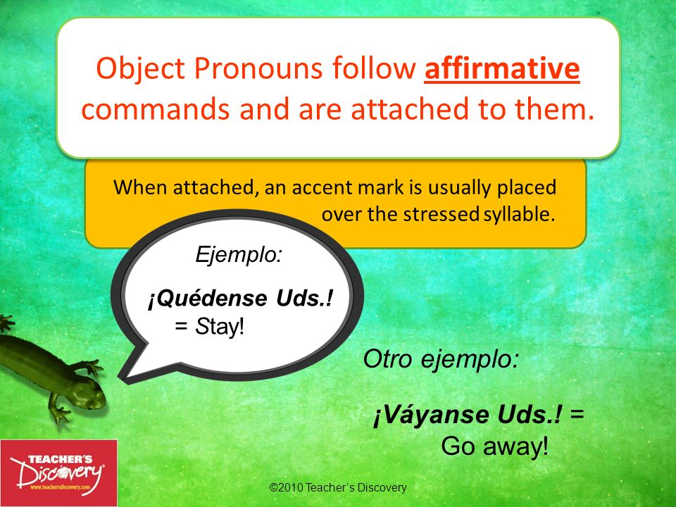 Object Pronouns follow affirmative commands and are attached to them.