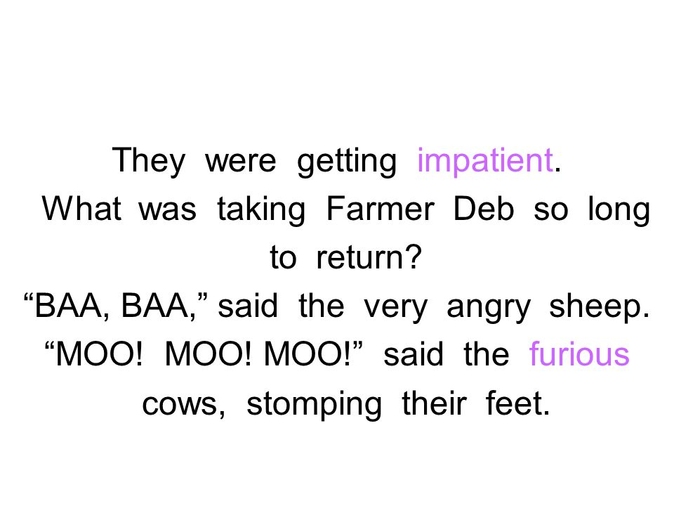They were getting impatient. What was taking Farmer Deb so long