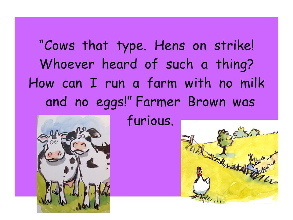 Cows that type. Hens on strike! Whoever heard of such a thing