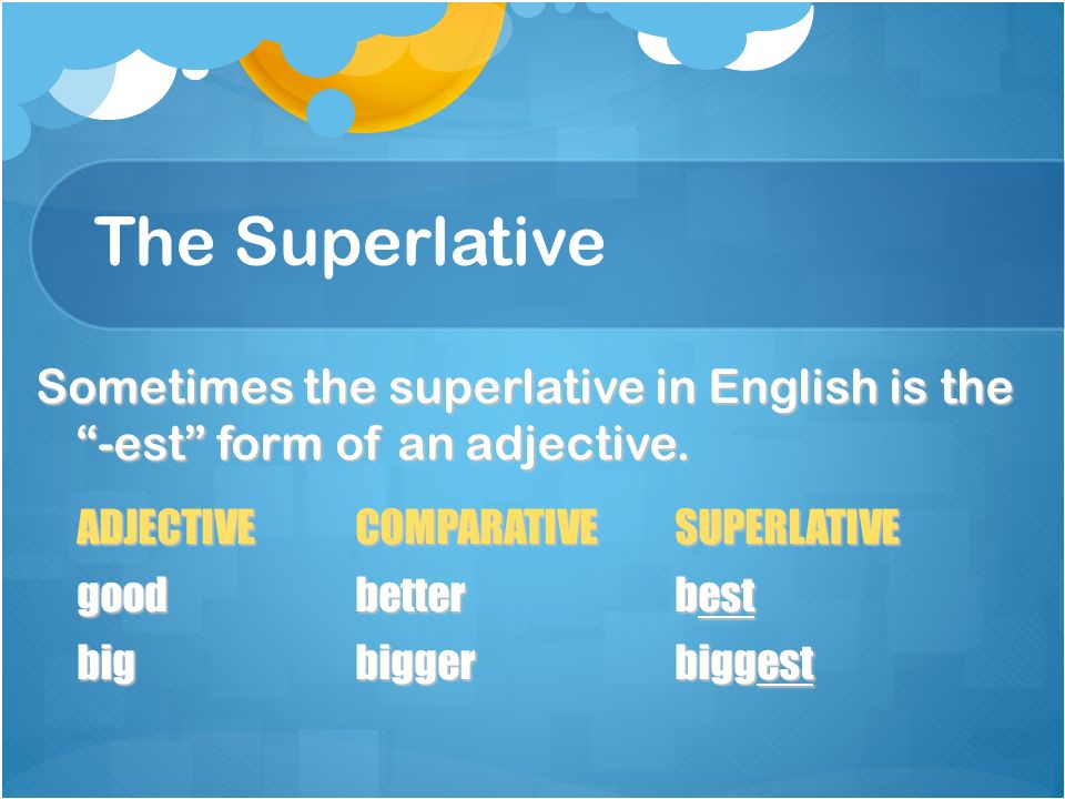 The Superlative Sometimes the superlative in English is the -est form of an adjective. ADJECTIVE COMPARATIVE SUPERLATIVE.