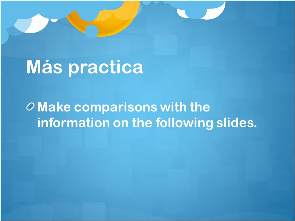 Más practica Make comparisons with the information on the following slides.