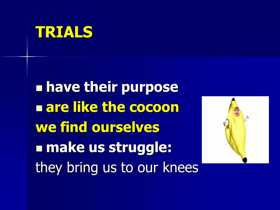 TRIALS have their purpose are like the cocoon we find ourselves