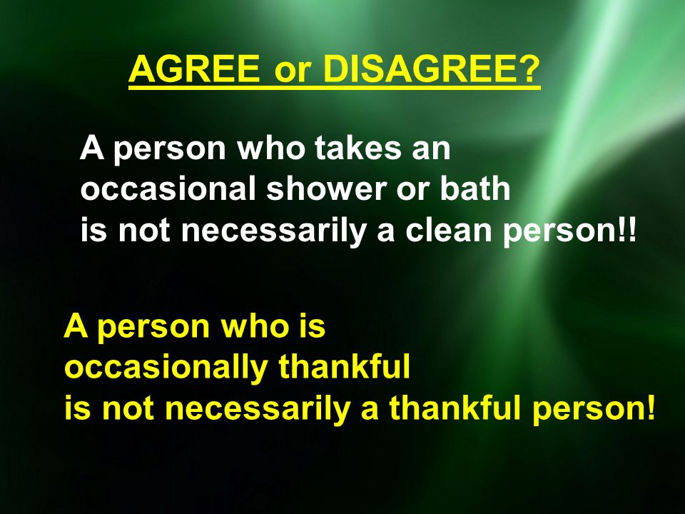 AGREE or DISAGREE A person who takes an occasional shower or bath
